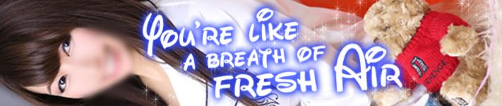 You're like a breath of fresh air
